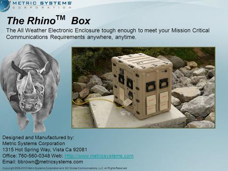 The Rhino TM Box The All Weather Electronic Enclosure tough enough to meet your Mission Critical Communications Requirements anywhere, anytime. Designed.