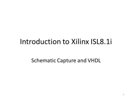 1 Introduction to Xilinx ISL8.1i Schematic Capture and VHDL 1.