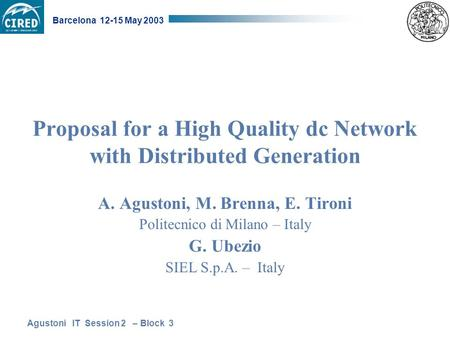 Agustoni IT Session 2 – Block 3 Barcelona 12-15 May 2003 Proposal for a High Quality dc Network with Distributed Generation A. Agustoni, M. Brenna, E.