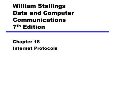 William Stallings Data and Computer Communications 7 th Edition Chapter 18 Internet Protocols.