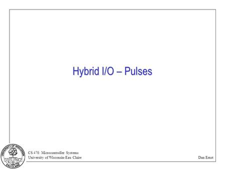 CS 478: Microcontroller Systems University of Wisconsin-Eau Claire Dan Ernst Hybrid I/O – Pulses.