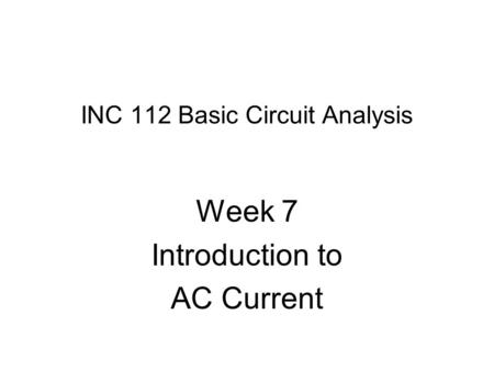 INC 112 Basic Circuit Analysis Week 7 Introduction to AC Current.