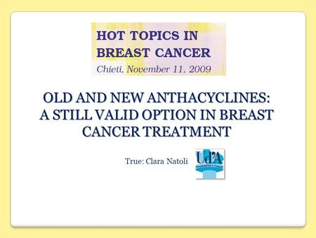 OLD AND NEW ANTHACYCLINES: A STILL VALID OPTION IN BREAST CANCER TREATMENT True: Clara Natoli.