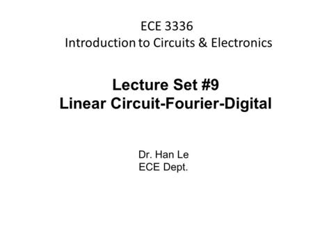 Han Q Le© ECE 3336 Introduction to Circuits & Electronics Lecture Set #9 Linear Circuit-Fourier-Digital Dr. Han Le ECE Dept.