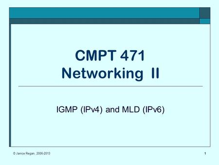 1 CMPT 471 Networking II IGMP (IPv4) and MLD (IPv6) © Janice Regan, 2006-2013.