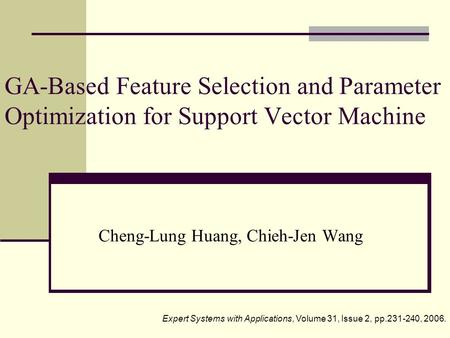 GA-Based Feature Selection and Parameter Optimization for Support Vector Machine Cheng-Lung Huang, Chieh-Jen Wang Expert Systems with Applications, Volume.