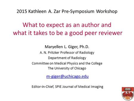 2015 Kathleen A. Zar Pre-Symposium Workshop What to expect as an author and what it takes to be a good peer reviewer Maryellen L. Giger, Ph.D. A. N. Pritzker.