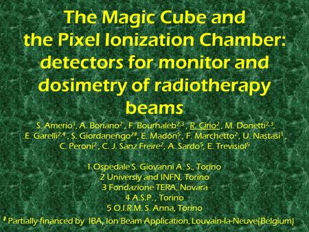 The Magic Cube and the Pixel Ionization Chamber: detectors for monitor and dosimetry of radiotherapy beams S. Amerio 1, A. Boriano 2, F. Bourhaleb 2,3,