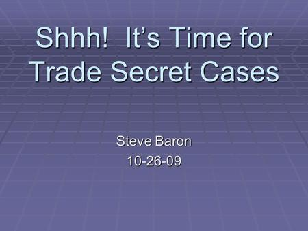 Shhh! It's Time for Trade Secret Cases Steve Baron 10-26-09.
