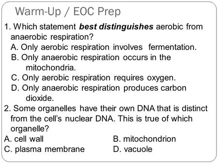 Warm-Up / EOC Prep 1. Which statement best distinguishes aerobic from anaerobic respiration? A. Only aerobic respiration involves fermentation. B. Only.