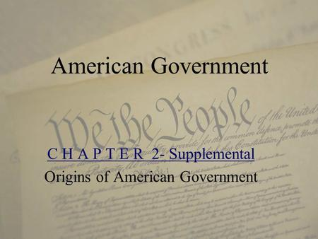 American Government C H A P T E R 2- Supplemental Origins of American Government.