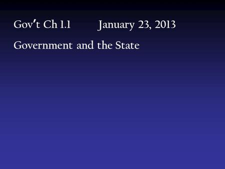 Gov ' t Ch 1.1 January 23, 2013 Government and the State.