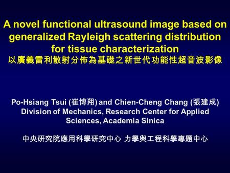 A novel functional ultrasound image based on generalized Rayleigh scattering distribution for tissue characterization 以廣義雷利散射分佈為基礎之新世代功能性超音波影像 Po-Hsiang.