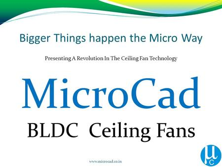 Bigger Things happen the Micro Way Presenting A Revolution In The Ceiling Fan Technology BLDC Ceiling Fans www.microcad.co.in MicroCad.