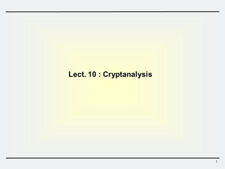 1 Lect. 10 : Cryptanalysis. 2 Block Cipher – Attack Scenarios  Attacks on encryption schemes  Ciphertext only attack: only ciphertexts are given  Known.
