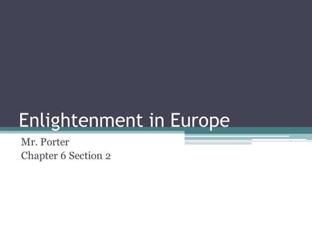 Enlightenment in Europe Mr. Porter Chapter 6 Section 2.