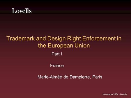November 2004 - Lovells Trademark and Design Right Enforcement in the European Union Part I France Marie-Aimée de Dampierre, Paris.