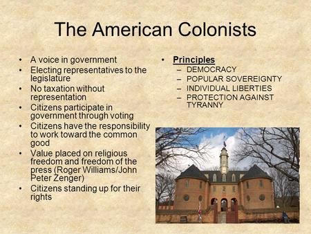 The American Colonists A voice in government Electing representatives to the legislature No taxation without representation Citizens participate in government.