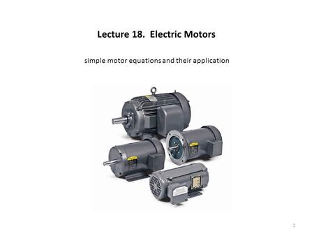 Lecture 18. Electric Motors simple motor equations and their application 1.