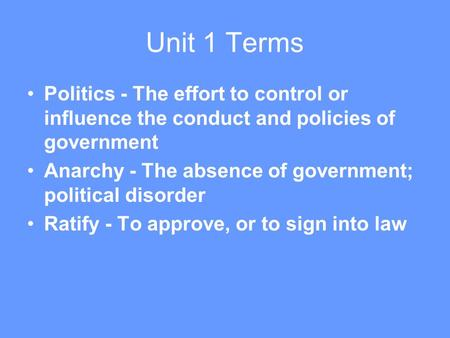 Unit 1 Terms Politics - The effort to control or influence the conduct and policies of government Anarchy - The absence of government; political disorder.