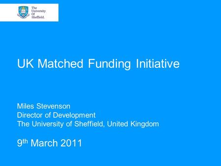 UK Matched Funding Initiative Miles Stevenson Director of Development The University of Sheffield, United Kingdom 9 th March 2011.