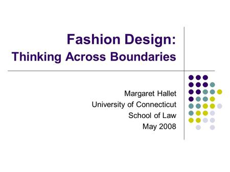 Fashion Design: Thinking Across Boundaries Margaret Hallet University of Connecticut School of Law May 2008.