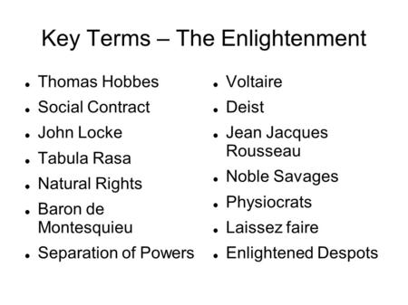 Key Terms – The Enlightenment Thomas Hobbes Social Contract John Locke Tabula Rasa Natural Rights Baron de Montesquieu Separation of Powers Voltaire Deist.