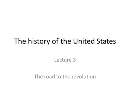 The history of the United States Lecture 3 The road to the revolution.