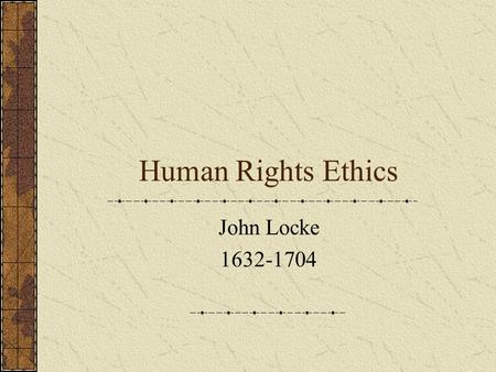 Human Rights Ethics John Locke 1632-1704. What does it mean to have rights? A. having an area of one's life protected against outside interference even.
