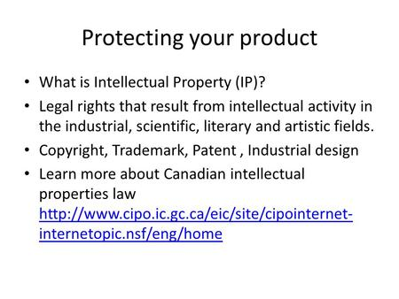 Protecting your product What is Intellectual Property (IP)? Legal rights that result from intellectual activity in the industrial, scientific, literary.