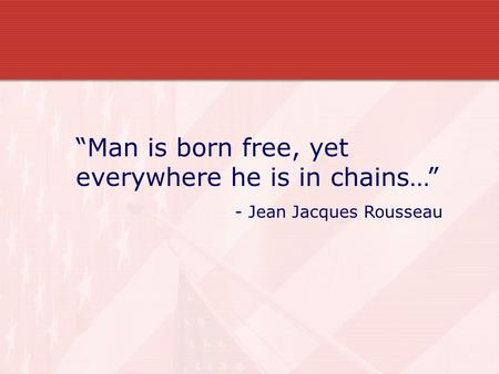 """Man is born free, yet everywhere he is in chains…"" - Jean Jacques Rousseau."