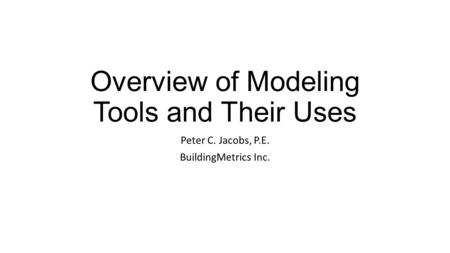 Overview of Modeling Tools and Their Uses Peter C. Jacobs, P.E. BuildingMetrics Inc.