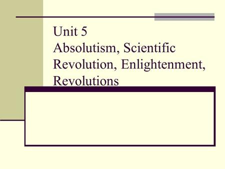 Unit 5 Absolutism, Scientific Revolution, Enlightenment, Revolutions.