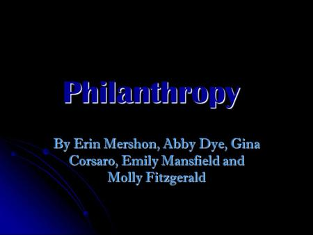 Philanthropy By Erin Mershon, Abby Dye, Gina Corsaro, Emily Mansfield and Molly Fitzgerald.