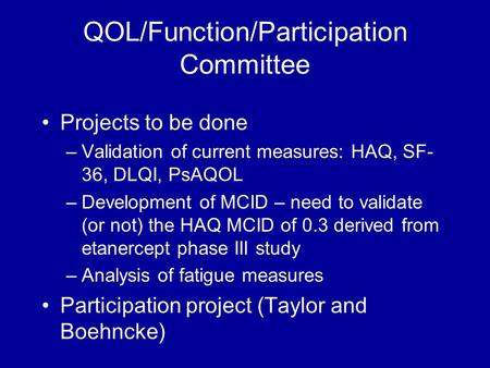 QOL/Function/Participation Committee Projects to be done –Validation of current measures: HAQ, SF- 36, DLQI, PsAQOL –Development of MCID – need to validate.