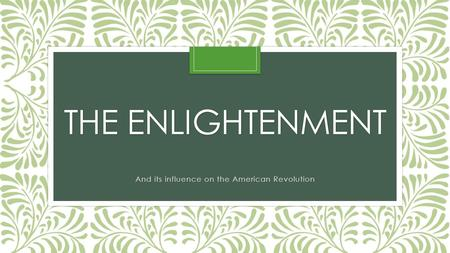 THE ENLIGHTENMENT And its influence on the American Revolution.