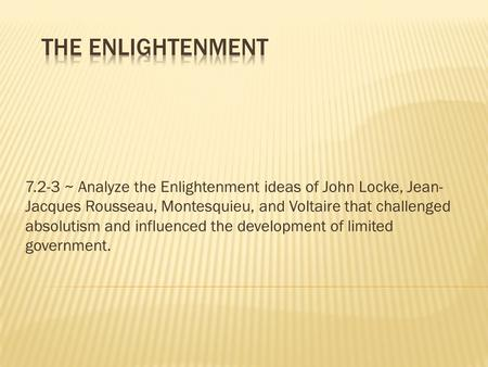 The Enlightenment 7.2-3 ~ Analyze the Enlightenment ideas of John Locke, Jean-Jacques Rousseau, Montesquieu, and Voltaire that challenged absolutism and.
