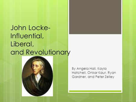 John Locke- Influential, Liberal, and Revolutionary By Angela Hall, Kayla Hatchell, Onkar Kaur, Ryan Gardner, and Peter Zelley.