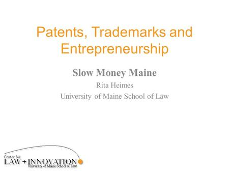 Patents, Trademarks and Entrepreneurship Slow Money Maine Rita Heimes University of Maine School of Law.