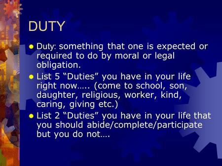 "DUTY  Duty: something that one is expected or required to do by moral or legal obligation.  List 5 ""Duties"" you have in your life right now….. (come."