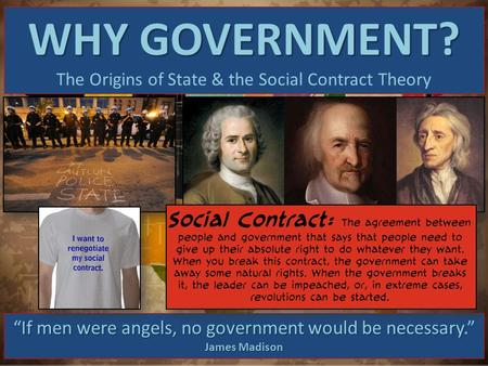 "WHY GOVERNMENT? The Origins of State & the Social Contract Theory If men were angels, no government would be necessary ""If men were angels, no government."