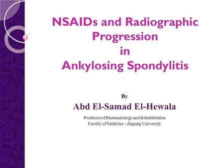 NSAIDs and Radiographic Progression in Ankylosing Spondylitis By Abd El-Samad El-Hewala Professor of Rheumatology and Rehabilitation Faculty of Medicine.