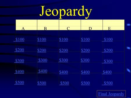 Jeopardy A B C D E $100 $200 $300 $400 $500 $100 $200 $300 $400 $500 Final Jeopardy.