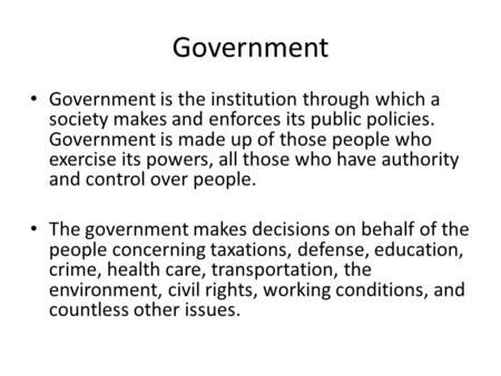 Government Government is the institution through which a society makes and enforces its public policies. Government is made up of those people who exercise.