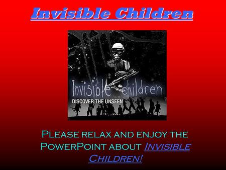 Invisible Children Please relax and enjoy the PowerPoint about Invisible Children!