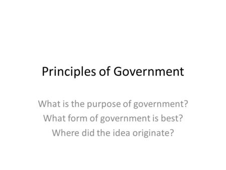 Principles of Government What is the purpose of government? What form of government is best? Where did the idea originate?