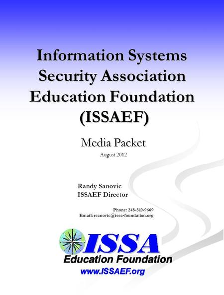 Information Systems Security Association Education Foundation (ISSAEF) Media Packet August 2012 Randy Sanovic ISSAEF Director Phone: 248-310-9669 Email: