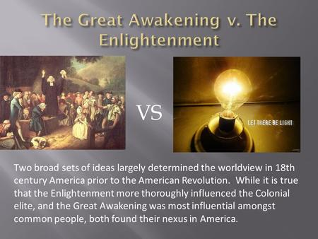 VS Two broad sets of ideas largely determined the worldview in 18th century America prior to the American Revolution. While it is true that the Enlightenment.