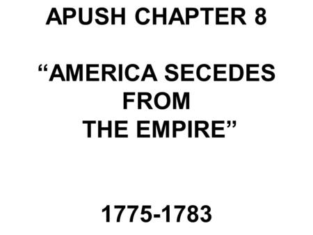 "APUSH CHAPTER 8 ""AMERICA SECEDES FROM THE EMPIRE"" 1775-1783."