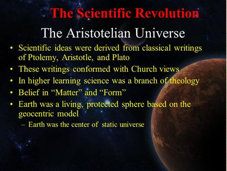 The Scientific Revolution The Aristotelian Universe Scientific ideas were derived from classical writings of Ptolemy, Aristotle, and Plato These writings.